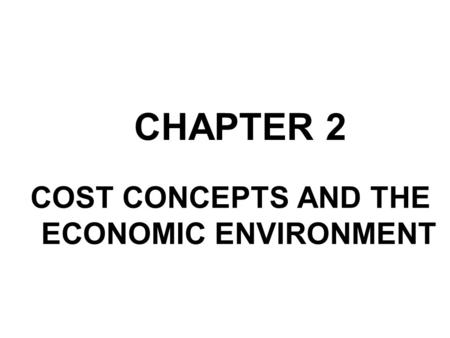 CHAPTER 2 COST CONCEPTS AND THE ECONOMIC ENVIRONMENT.