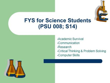 FYS for Science Students (PSU 008; S14) Academic Survival Communication Research Critical Thinking & Problem Solving Computer Skills.
