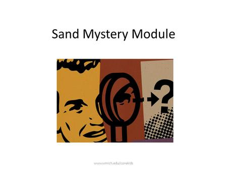 Sand Mystery Module www.wmich.edu/corekids. Imagine you are a detective! www.wmich.edu/corekids.