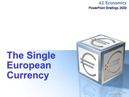 A2 Economics PowerPoint Briefings 2009 The Single European Currency tutor2u ™ tutor2u ™