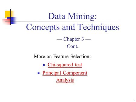 1 Data Mining: Concepts and Techniques — Chapter 3 — Cont. More on Feature Selection: Chi-squared test Principal Component Analysis.