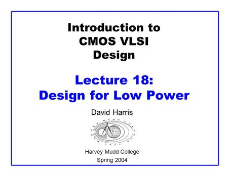 Introduction to CMOS VLSI Design Lecture 18: Design for Low Power David Harris Harvey Mudd College Spring 2004.