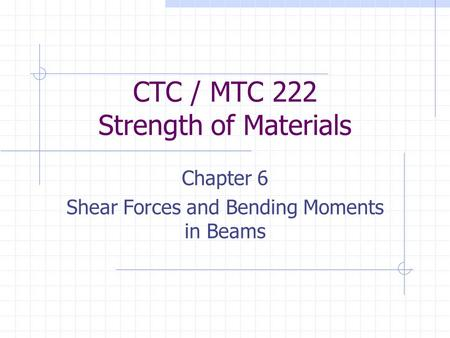 CTC / MTC 222 Strength of Materials Chapter 6 Shear Forces and Bending Moments in Beams.
