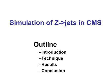 Simulation of Z->jets in CMS Outline –Introduction –Technique –Results –Conclusion.