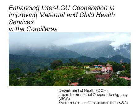 Enhancing Inter-LGU Cooperation in Improving Maternal and Child Health Services in the Cordilleras Department of Health (DOH) Japan International Cooperation.