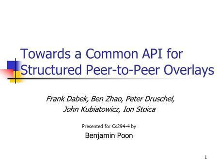 1 Towards a Common API for Structured Peer-to-Peer Overlays Frank Dabek, Ben Zhao, Peter Druschel, John Kubiatowicz, Ion Stoica Presented for Cs294-4 by.