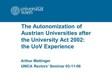 The Autonomization of Austrian Universities after the University Act 2002: the UoV Experience Arthur Mettinger UNICA Rectors' Seminar 03-11-06.