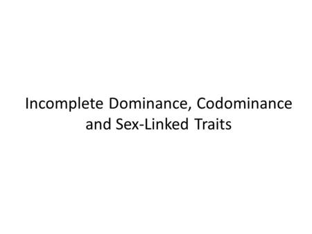 Incomplete Dominance, Codominance and Sex-Linked Traits.