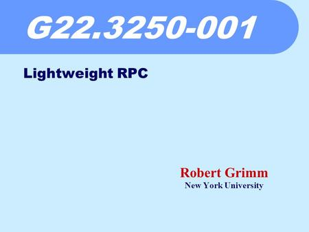 G22.3250-001 Robert Grimm New York University Lightweight RPC.