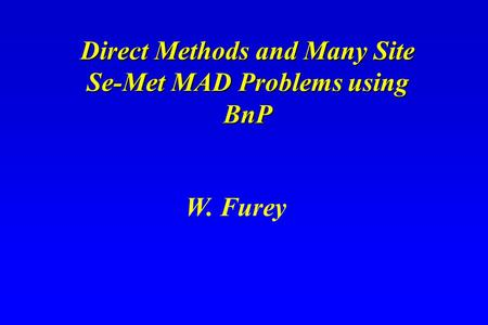 Direct Methods and Many Site Se-Met MAD Problems using BnP Direct Methods and Many Site Se-Met MAD Problems using BnP W. Furey.