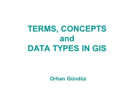 TERMS, CONCEPTS and DATA TYPES IN GIS Orhan Gündüz.