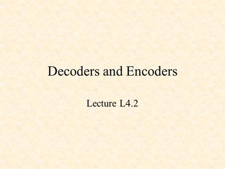 Decoders and Encoders Lecture L4.2. Decoders and Encoders Binary Decoders Binary Encoders Priority Encoders.