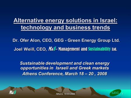 1 Athens 18.03.2008 Alternative energy solutions in Israel: technology and business trends Dr. Ofer Alon, CEO, GEG - Green Energy Group Ltd. Joel Weill,