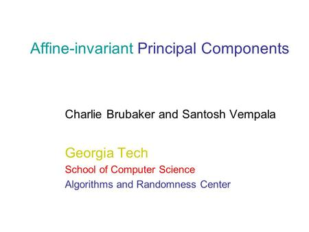 Affine-invariant Principal Components Charlie Brubaker and Santosh Vempala Georgia Tech School of Computer Science Algorithms and Randomness Center.