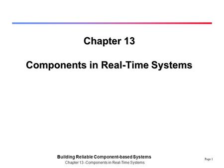 Page 1 Building Reliable Component-based Systems Chapter 13 -Components in Real-Time Systems Chapter 13 Components in Real-Time Systems.
