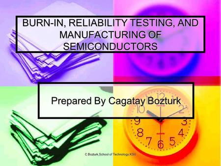 C.Bozturk,School of Technology,KSU BURN-IN, RELIABILITY TESTING, AND MANUFACTURING OF SEMICONDUCTORS Prepared By Cagatay Bozturk.