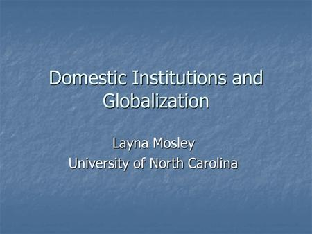 Domestic Institutions and Globalization Layna Mosley University of North Carolina.