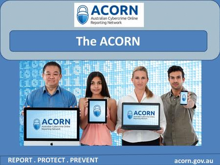 Acorn.gov.au The ACORN REPORT. PROTECT. PREVENT. acorn.gov.au What is cybercrime? REPORT. PROTECT. PREVENT In Australia, the term 'cybercrime' is used.