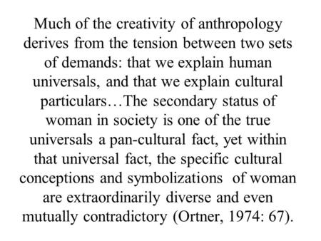 Much of the creativity of anthropology derives from the tension between two sets of demands: that we explain human universals, and that we explain cultural.