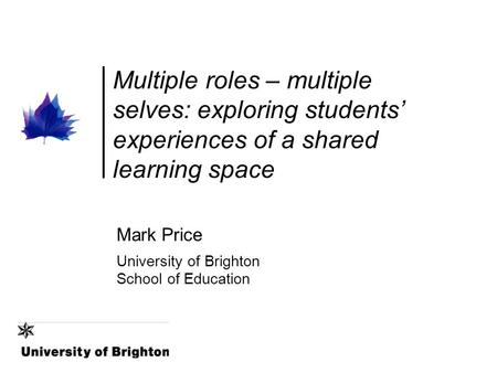 Multiple roles – multiple selves: exploring students' experiences of a shared learning space Mark Price University of Brighton School of Education.