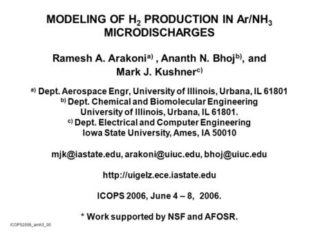 MODELING OF H 2 PRODUCTION IN Ar/NH 3 MICRODISCHARGES Ramesh A. Arakoni a), Ananth N. Bhoj b), and Mark J. Kushner c) a) Dept. Aerospace Engr, University.