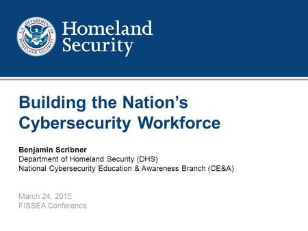 1 Building the Nation's Cybersecurity Workforce Benjamin Scribner Department of Homeland Security (DHS) National Cybersecurity Education & Awareness Branch.