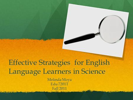Effective Strategies for English Language Learners in Science Melinda Moya Edu 7201T Fall 2011.
