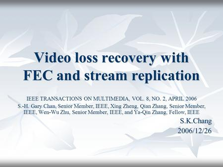 Video loss recovery with FEC and stream replication IEEE TRANSACTIONS ON MULTIMEDIA, VOL. 8, NO. 2, APRIL 2006 S.-H. Gary Chan, Senior Member, IEEE, Xing.