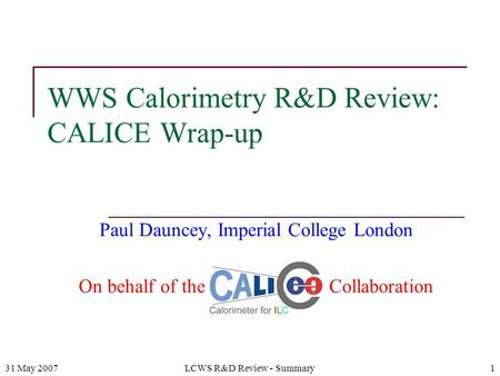 31 May 2007LCWS R&D Review - Summary1 WWS Calorimetry R&D Review: CALICE Wrap-up Paul Dauncey, Imperial College London On behalf of the CALICE Collaboration.