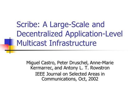 Scribe: A Large-Scale and Decentralized Application-Level Multicast Infrastructure Miguel Castro, Peter Druschel, Anne-Marie Kermarrec, and Antony L. T.