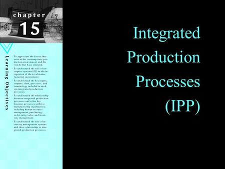 1 Integrated Production Processes (IPP). Learning Objectives Appreciate the forces that exist in the contemporary production environment and the trends.