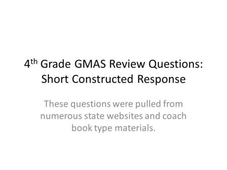4 th Grade GMAS Review Questions: Short Constructed Response These questions were pulled from numerous state websites and coach book type materials.