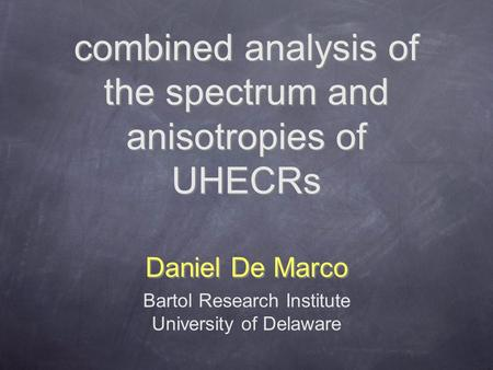 Combined analysis of the spectrum and anisotropies of UHECRs Daniel De Marco Bartol Research Institute University of Delaware.