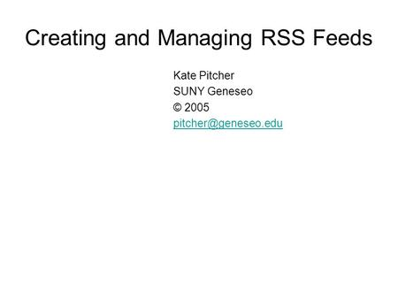 Creating and Managing RSS Feeds Kate Pitcher SUNY Geneseo © 2005