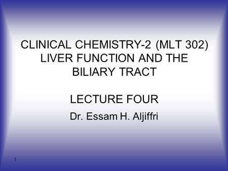 1 CLINICAL CHEMISTRY-2 (MLT 302) LIVER FUNCTION AND THE BILIARY TRACT LECTURE FOUR Dr. Essam H. Aljiffri.