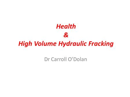 Health & High Volume Hydraulic Fracking Dr Carroll O'Dolan.