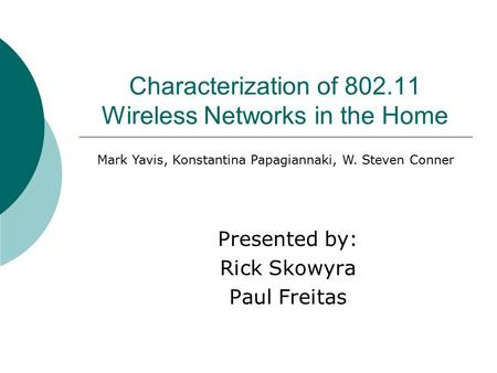 Characterization of 802.11 Wireless Networks in the Home Presented by: Rick Skowyra Paul Freitas Mark Yavis, Konstantina Papagiannaki, W. Steven Conner.