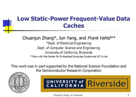 Chuanjun Zhang, UC Riverside 1 Low Static-Power Frequent-Value Data Caches Chuanjun Zhang*, Jun Yang, and Frank Vahid** *Dept. of Electrical Engineering.