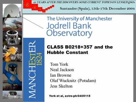 25 YEARS AFTER THE DISCOVERY: SOME CURRENT TOPICS ON LENSED QSOs Santander (Spain), 15th-17th December 2004 CLASS B0218+357 and the Hubble Constant Tom.