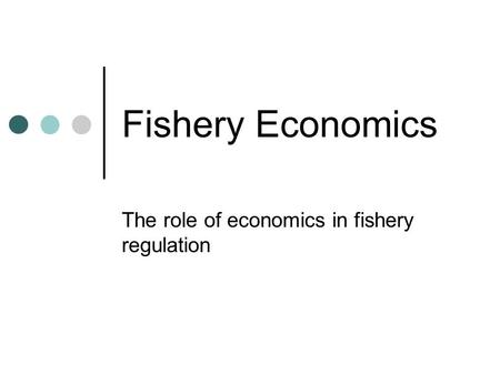 Fishery Economics The role of economics in fishery regulation.