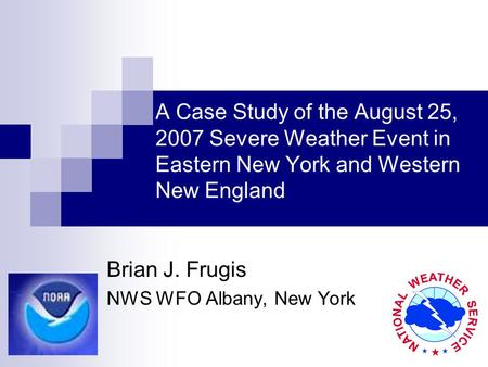 A Case Study of the August 25, 2007 Severe Weather Event in Eastern New York and Western New England Brian J. Frugis NWS WFO Albany, New York.