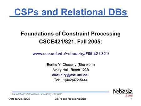 Foundations of Constraint Processing, Fall 2005 October 21, 2005CSPs and Relational DBs1 Foundations of Constraint Processing CSCE421/821, Fall 2005: www.cse.unl.edu/~choueiry/F05-421-821/