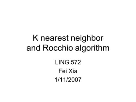 K nearest neighbor and Rocchio algorithm LING 572 Fei Xia 1/11/2007.
