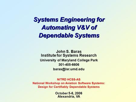 Systems Engineering for Automating V&V of Dependable Systems John S. Baras Institute for Systems Research University of Maryland College Park 301-405-6606.