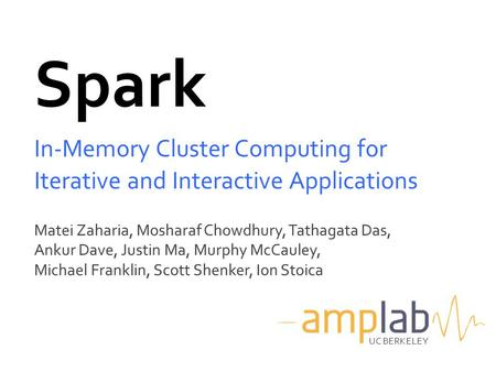 Spark In-Memory Cluster Computing for Iterative and Interactive Applications Matei Zaharia, Mosharaf Chowdhury, Tathagata Das, Ankur Dave, Justin Ma, Murphy.