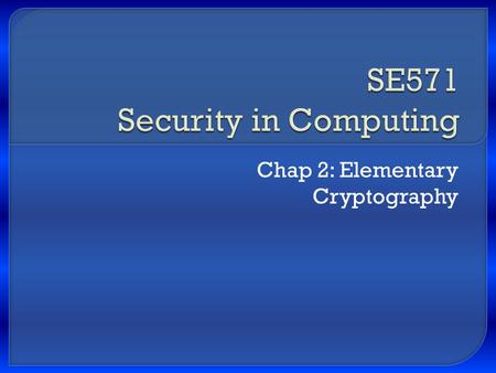 "Chap 2: Elementary Cryptography.  Concepts of encryption  Cryptanalysis: how encryption systems are ""broken""  Symmetric (secret key) encryption and."