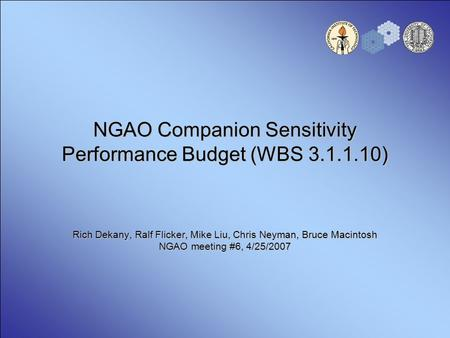 NGAO Companion Sensitivity Performance Budget (WBS 3.1.1.10) Rich Dekany, Ralf Flicker, Mike Liu, Chris Neyman, Bruce Macintosh NGAO meeting #6, 4/25/2007.