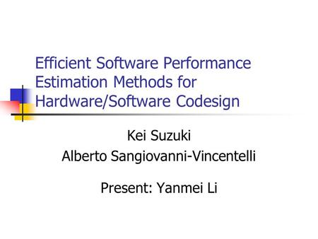 Efficient Software Performance Estimation Methods for Hardware/Software Codesign Kei Suzuki Alberto Sangiovanni-Vincentelli Present: Yanmei Li.