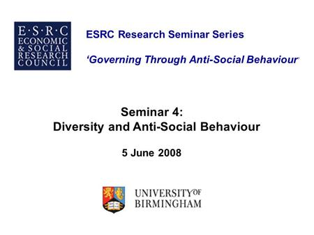 ESRC Research Seminar Series 'Governing Through Anti-Social Behaviour ' Seminar 4: Diversity and Anti-Social Behaviour 5 June 2008.