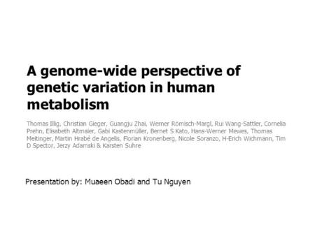 A genome-wide perspective of genetic variation in human metabolism Thomas Illig, Christian Gieger, Guangju Zhai, Werner Römisch-Margl, Rui Wang-Sattler,